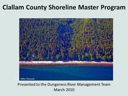 Clallam County Shoreline Master Program Presented to the Dungeness River Management Team March 2010 Bogachiel, Sol Duc, and Quillayute Rivers, 2007 Miller.