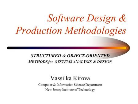 Software Design & Production Methodologies STRUCTURED & OBJECT-ORIENTED METHODS for SYSTEMS ANALYSIS & DESIGN Vassilka Kirova Computer & Information Science.