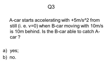 Q3 A-car starts accelerating with +5m/s^2 from still (i. e. v=0) when B-car moving with 10m/s is 10m behind. Is the B-car able to catch A- car ? a)yes;