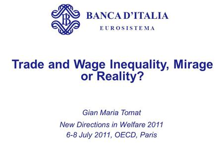 BANCA D'ITALIA E U R O S I S T E M A Trade and Wage Inequality, Mirage or Reality? Gian Maria Tomat New Directions in Welfare 2011 6-8 July 2011, OECD,