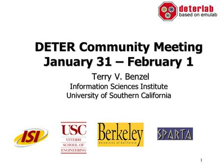1 DETER Community Meeting January 31 – February 1 Terry V. Benzel Information Sciences Institute University of Southern California.