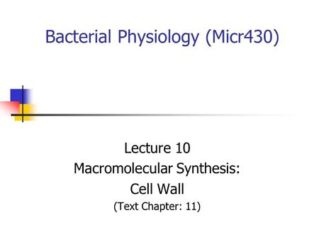 Bacterial Physiology (Micr430) Lecture 10 Macromolecular Synthesis: Cell Wall (Text Chapter: 11)
