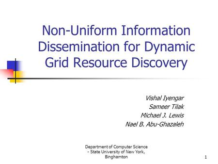 Department of Computer Science - State University of New York, Binghamton1 Non-Uniform Information Dissemination for Dynamic Grid Resource Discovery Vishal.