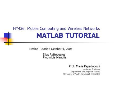 HY436: Mobile Computing and Wireless Networks MATLAB TUTORIAL Matlab Tutorial: October 4, 2005 Elias Raftopoulos Ploumidis Manolis Prof. Maria Papadopouli.
