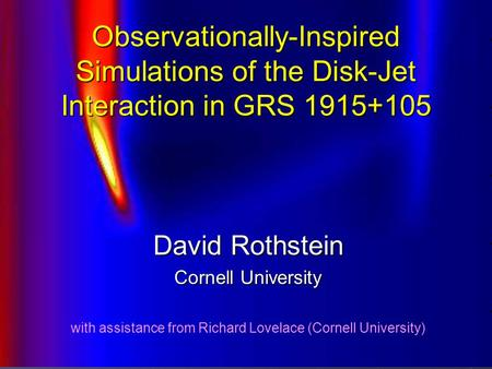 Observationally-Inspired Simulations of the Disk-Jet Interaction in GRS 1915+105 David Rothstein Cornell University with assistance from Richard Lovelace.