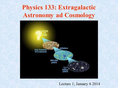 Physics 133: Extragalactic Astronomy ad Cosmology Lecture 1; January 6 2014.