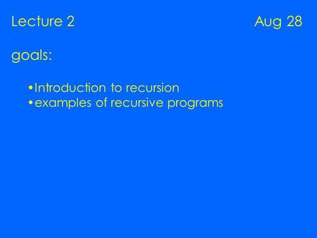 Lecture 2 Aug 28 goals: Introduction to recursion examples of recursive programs.