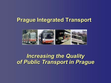 Increasing the Quality of Public Transport in Prague Prague Integrated Transport.