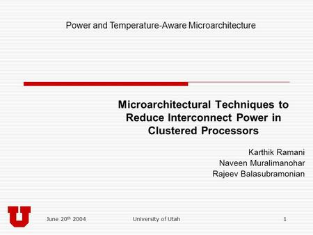 June 20 th 2004University of Utah1 Microarchitectural Techniques to Reduce Interconnect Power in Clustered Processors Karthik Ramani Naveen Muralimanohar.