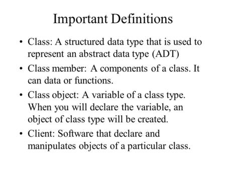 Important Definitions Class: A structured data type that is used to represent an abstract data type (ADT) Class member: A components of a class. It can.
