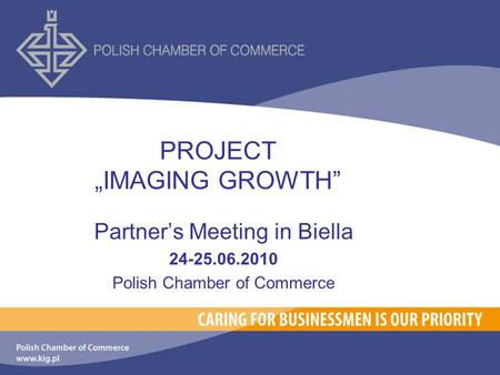 "PROJECT ""IMAGING GROWTH"" Partner's Meeting in Biella 24-25.06.2010 Polish Chamber of Commerce."