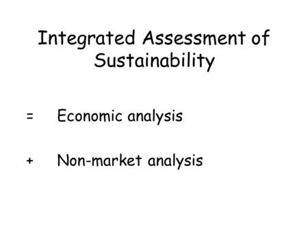 Integrated Assessment of Sustainability =Economic analysis +Non-market analysis.