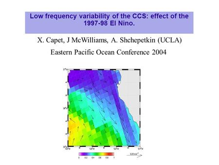 Low frequency variability of the CCS: effect of the 1997-98 El Nino. X. Capet, J McWilliams, A. Shchepetkin (UCLA) Eastern Pacific Ocean Conference 2004.