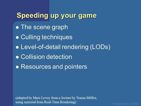 Tomas Mőller © 2000 Speeding up your game The scene graph Culling techniques Level-of-detail rendering (LODs) Collision detection Resources and pointers.