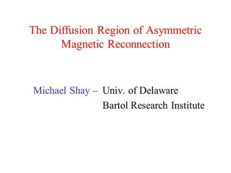 The Diffusion Region of Asymmetric Magnetic Reconnection Michael Shay – Univ. of Delaware Bartol Research Institute.