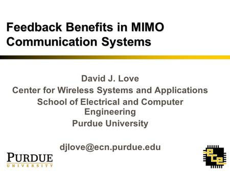 Feedback Benefits in MIMO Communication Systems David J. Love Center for Wireless Systems and Applications School of Electrical and Computer Engineering.