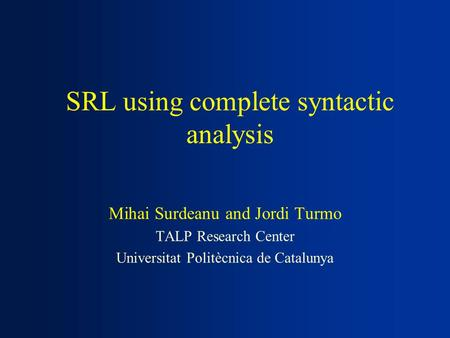 SRL using complete syntactic analysis Mihai Surdeanu and Jordi Turmo TALP Research Center Universitat Politècnica de Catalunya.