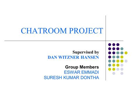 CHATROOM PROJECT Supervised by DAN WITZNER HANSEN Group Members ESWAR EMMADI SURESH KUMAR DONTHA.