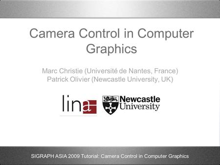 SIGRAPH ASIA 2009 Tutorial: Camera Control in Computer Graphics Camera Control in Computer Graphics Marc Christie (Université de Nantes, France) Patrick.