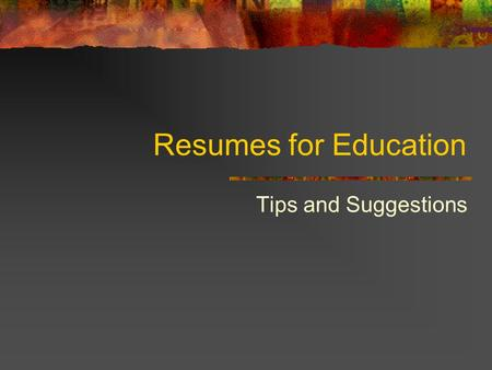 Resumes for Education Tips and Suggestions. How are Resumes Different? How long should it be? What should be listed first? What order should you follow?