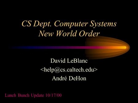 CS Dept. Computer Systems New World Order David LeBlanc André DeHon Lunch Bunch Update 10/17/00.