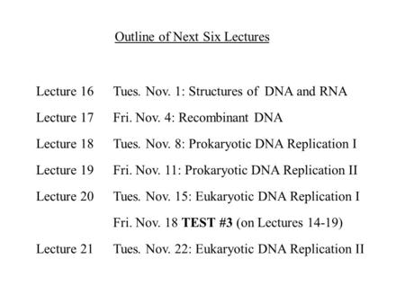 Outline of Next Six Lectures Tues. Nov. 1: Structures of DNA and RNA Fri. Nov. 4: Recombinant DNA Tues. Nov. 8: Prokaryotic DNA Replication I Fri. Nov.