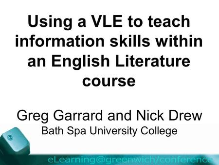 Using a VLE to teach information skills within an English Literature course Greg Garrard and Nick Drew Bath Spa University College.