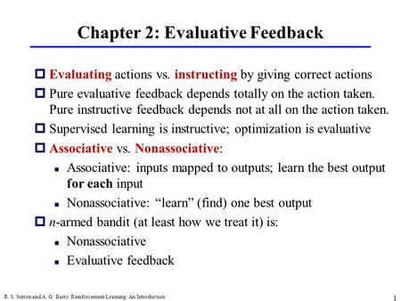 R. S. Sutton and A. G. Barto: Reinforcement Learning: An Introduction 1 Chapter 2: Evaluative Feedback pEvaluating actions vs. instructing by giving correct.