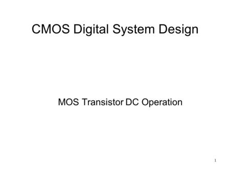 1 CMOS Digital System Design MOS Transistor DC Operation.
