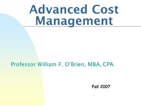 Advanced Cost Management Professor William F. O'Brien, MBA, CPA Fall 2007.