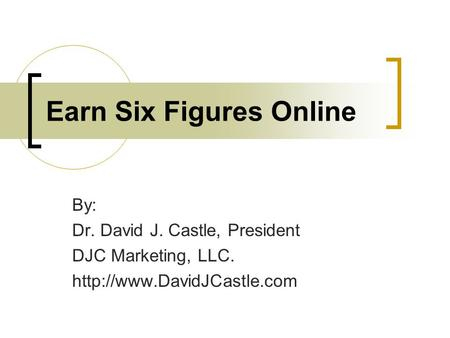 Earn Six Figures Online By: Dr. David J. Castle, President DJC Marketing, LLC.