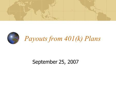 Payouts from 401(k) Plans September 25, 2007. By the end of this lecture, you should be able to: Explain payout options from 401(k) plans Discuss the.