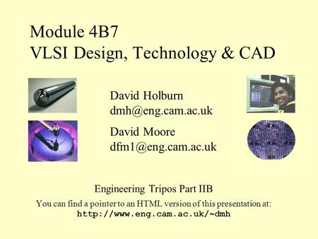 Module 4B7 VLSI Design, Technology & CAD Engineering Tripos Part IIB You can find a pointer to an HTML version of this presentation at :