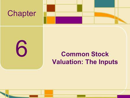 Chapter 6 Common Stock Valuation: The Inputs. 6-2 Valuation Inputs Now that we have an understanding of the models used, we are going to focus on developing.