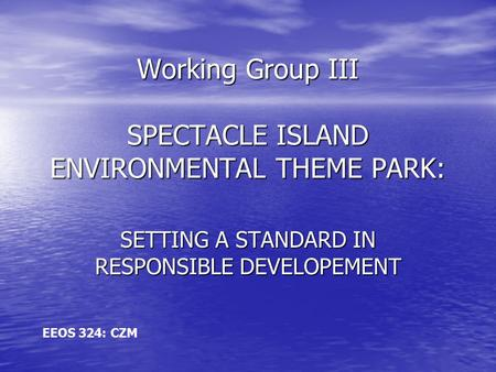 Working Group III SPECTACLE ISLAND ENVIRONMENTAL THEME PARK: SETTING A STANDARD IN RESPONSIBLE DEVELOPEMENT EEOS 324: CZM.