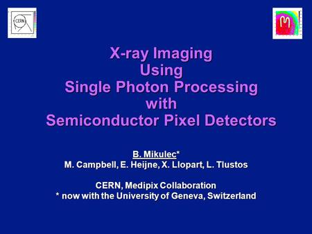 B. Mikulec* M. Campbell, E. Heijne, X. Llopart, L. Tlustos CERN, Medipix Collaboration * now with the University of Geneva, Switzerland X-ray Imaging Using.