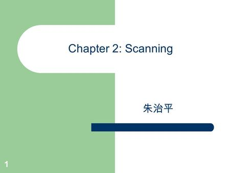 1 Chapter 2: Scanning 朱治平. Scanner (or Lexical Analyzer) the interface between source & compiler could be a separate pass and places its output on an.