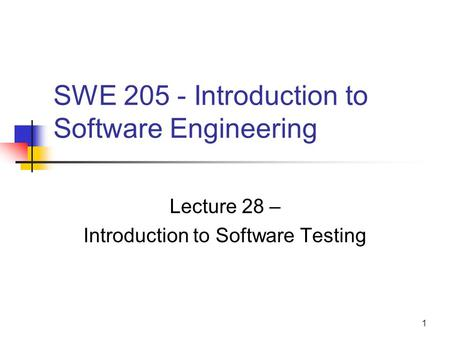 1 SWE 205 - Introduction to Software Engineering Lecture 28 – Introduction to Software Testing.