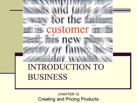 INTRODUCTION TO BUSINESS CHAPTER 12 Creating and Pricing Products.