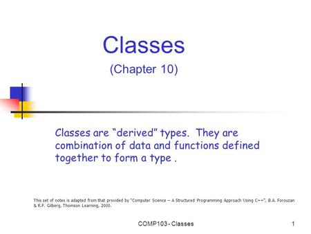 "This set of notes is adapted from that provided by ""Computer Science – A Structured Programming Approach Using C++"", B.A. Forouzan & R.F. Gilberg, Thomson."