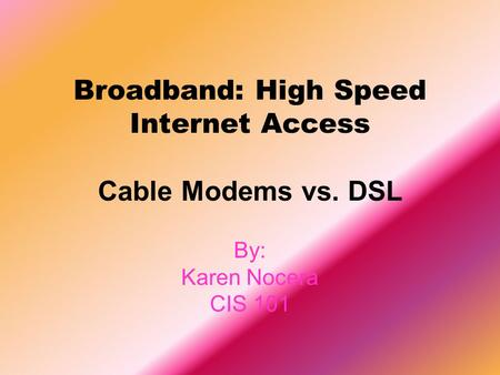 Broadband: High Speed Internet Access Cable Modems vs. DSL By: Karen Nocera CIS 101.