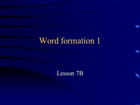 Word formation 1 Lesson 7B CLASSIFYING GRAMMAR CLASSIFYING MORPHOLOGY.