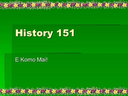 History 151 E Komo Mai!. Course Requirements  Six Myth Analysis 20 points each = 120  Six Quiz's 20 points each = 120  Five Map Quiz's 5.