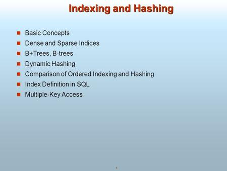1 Indexing and Hashing Indexing and Hashing Basic Concepts Dense and Sparse Indices B+Trees, B-trees Dynamic Hashing Comparison of Ordered Indexing and.