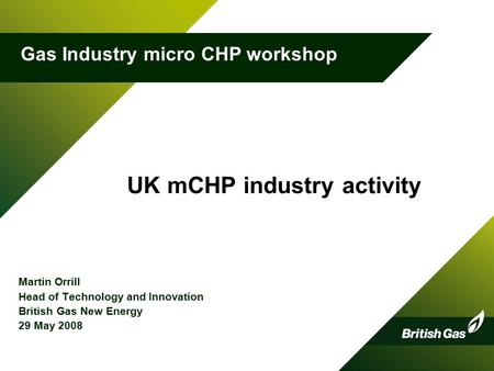 UK mCHP industry activity Martin Orrill Head of Technology and Innovation British Gas New Energy 29 May 2008 1 Gas Industry micro CHP workshop.