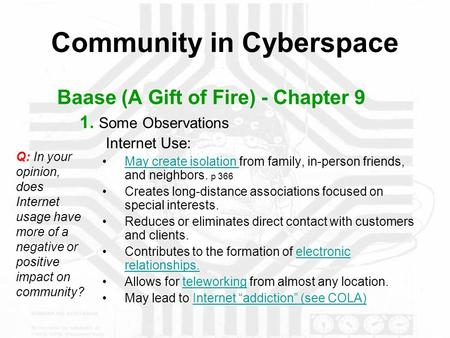 Community in Cyberspace Baase (A Gift of Fire) - Chapter 9 1. Some Observations Internet Use: May create isolation from family, in-person friends, and.