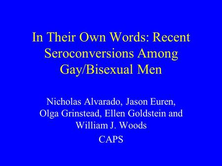 In Their Own Words: Recent Seroconversions Among Gay/Bisexual Men Nicholas Alvarado, Jason Euren, Olga Grinstead, Ellen Goldstein and William J. Woods.