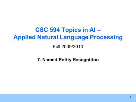 1 CSC 594 Topics in AI – Applied Natural Language Processing Fall 2009/2010 7. Named Entity Recognition.