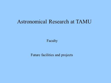 Astronomical Research at TAMU Faculty Future facilities and projects.