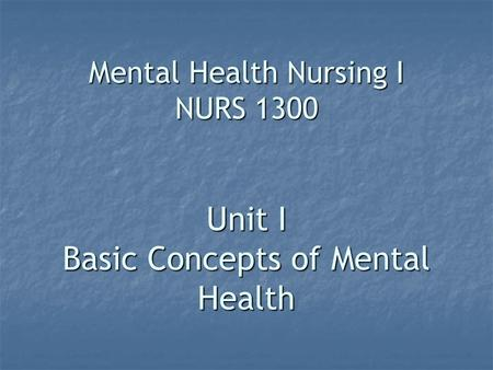 Mental Health Nursing I NURS 1300 Unit I Basic Concepts of Mental Health.